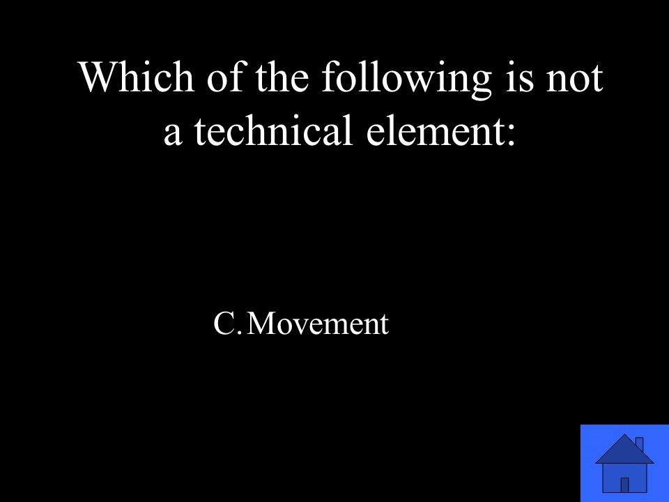 11 A.Scenery B.Proscenium C.Movement D.Sound & Music Which of the following is not a technical element:
