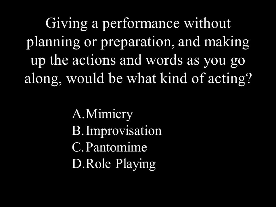 14 A.Mimicry B.Improvisation C.Pantomime D.Role Playing Giving a performance without planning or preparation, and making up the actions and words as you go along, would be what kind of acting?