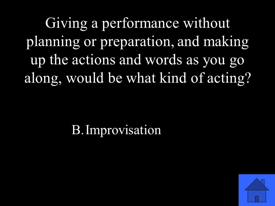 15 A.Mimicry B.Improvisation C.Pantomime D.Role Playing Giving a performance without planning or preparation, and making up the actions and words as you go along, would be what kind of acting?