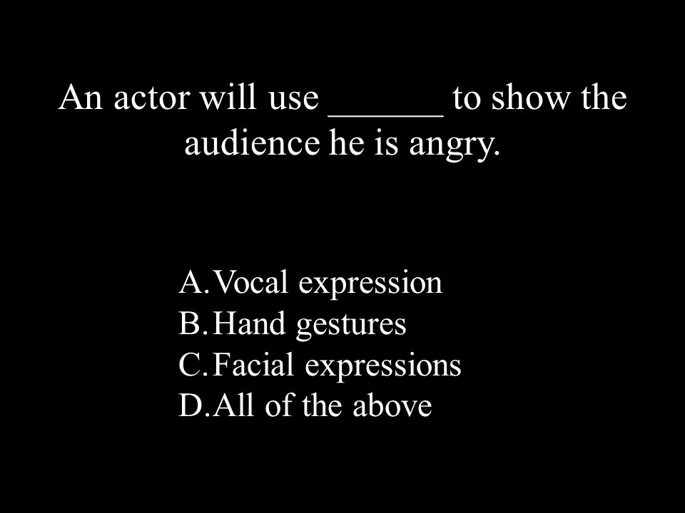 16 A.Vocal expression B.Hand gestures C.Facial expressions D.All of the above An actor will use ______ to show the audience he is angry.