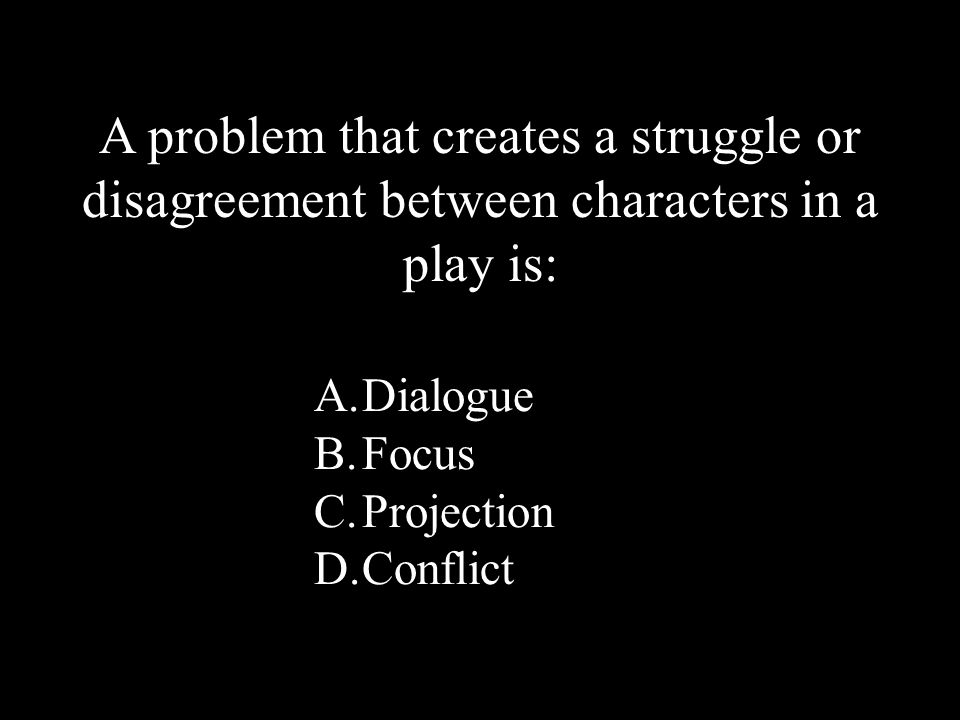 22 A.Dialogue B.Focus C.Projection D.Conflict A problem that creates a struggle or disagreement between characters in a play is: