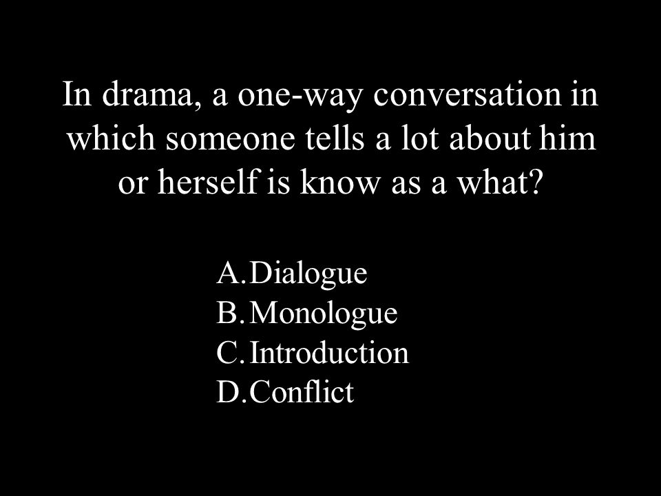 24 A.Dialogue B.Monologue C.Introduction D.Conflict In drama, a one-way conversation in which someone tells a lot about him or herself is know as a what?