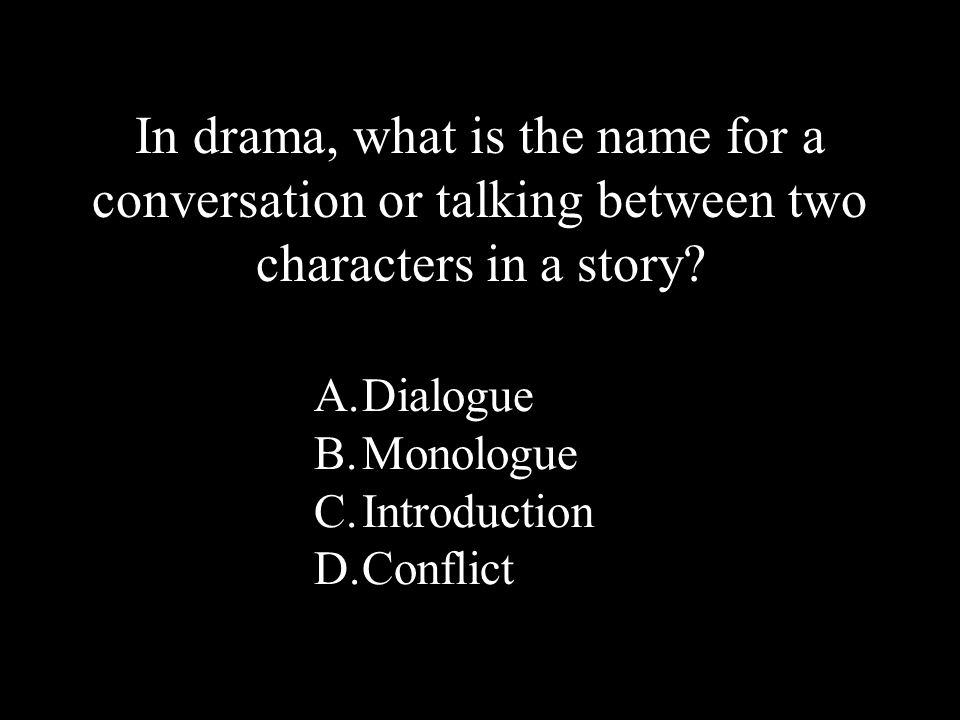 26 A.Dialogue B.Monologue C.Introduction D.Conflict In drama, what is the name for a conversation or talking between two characters in a story?
