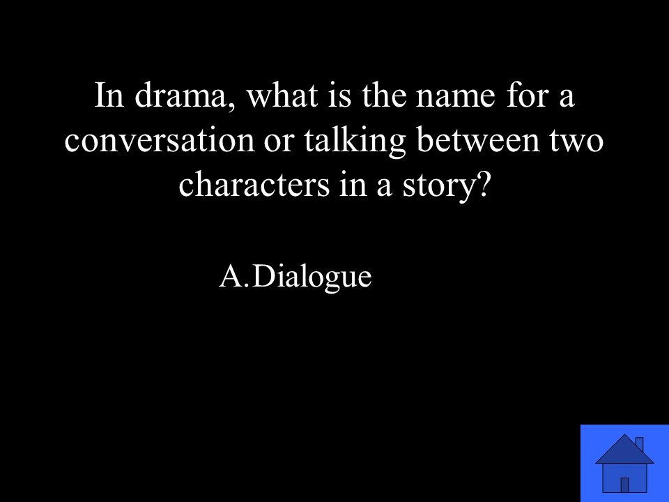 27 A.Dialogue B.Monologue C.Introduction D.Conflict In drama, what is the name for a conversation or talking between two characters in a story?