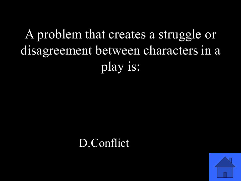 29 A.Projection B.Monologue C.Focus D.Conflict A problem that creates a struggle or disagreement between characters in a play is: