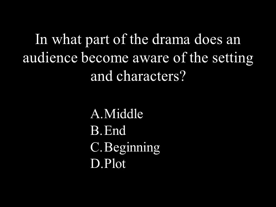 30 A.Middle B.End C.Beginning D.Plot In what part of the drama does an audience become aware of the setting and characters?