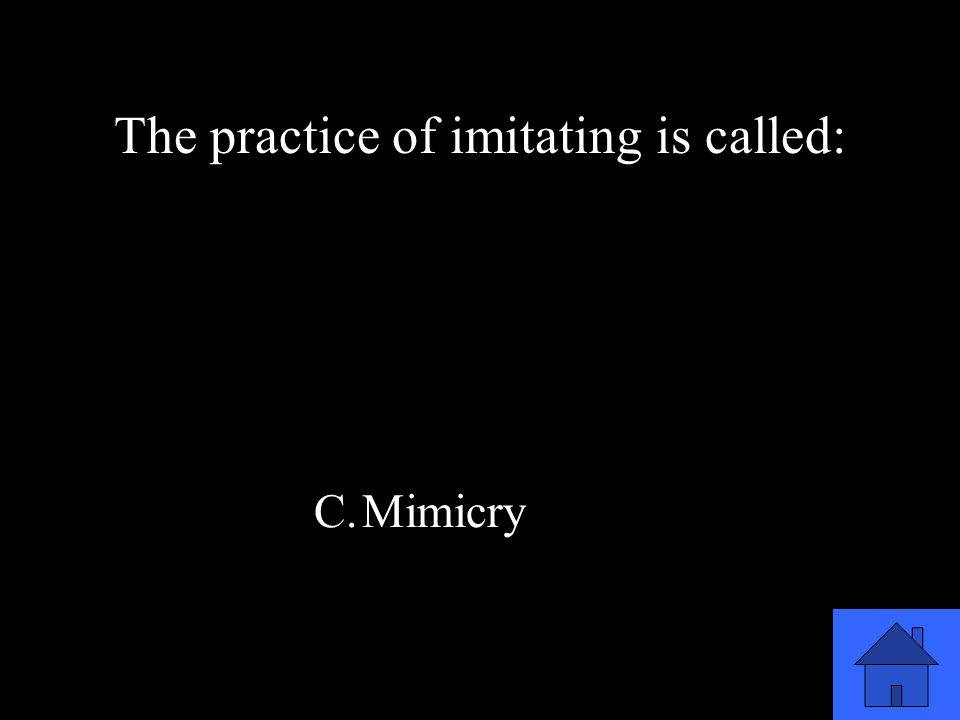 33 A.Improvisation B.Monologue C.Mimicry D.Pantomime The practice of imitating is called: