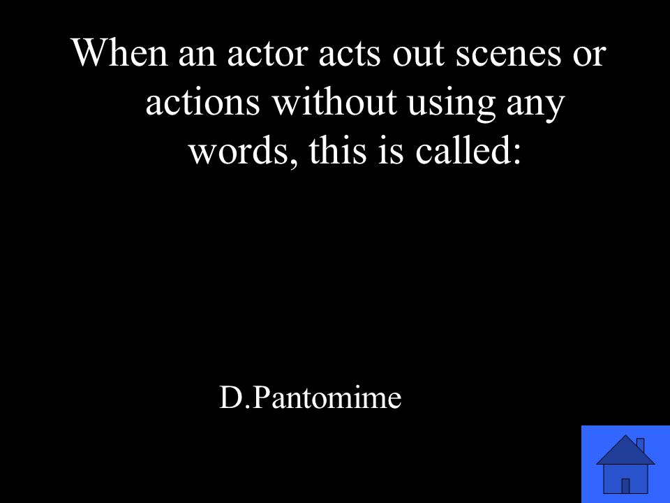 37 When an actor acts out scenes or actions without using any words, this is called: A.Improvisation B.Role Playing C.Storytelling D.Pantomime