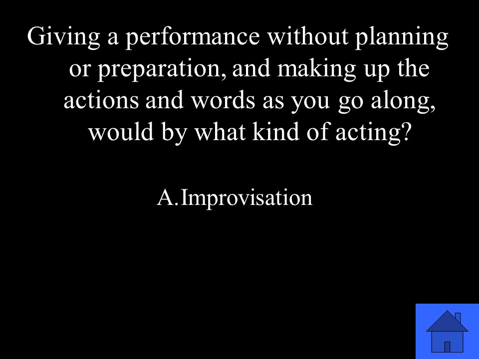 39 Giving a performance without planning or preparation, and making up the actions and words as you go along, would by what kind of acting.