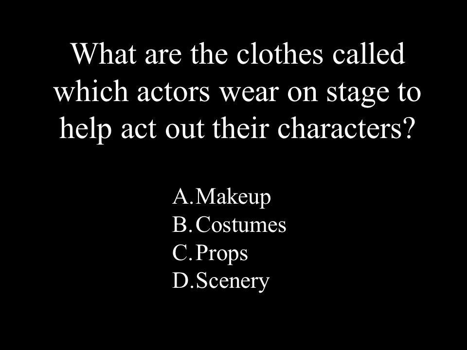 4 A.Makeup B.Costumes C.Props D.Scenery What are the clothes called which actors wear on stage to help act out their characters?