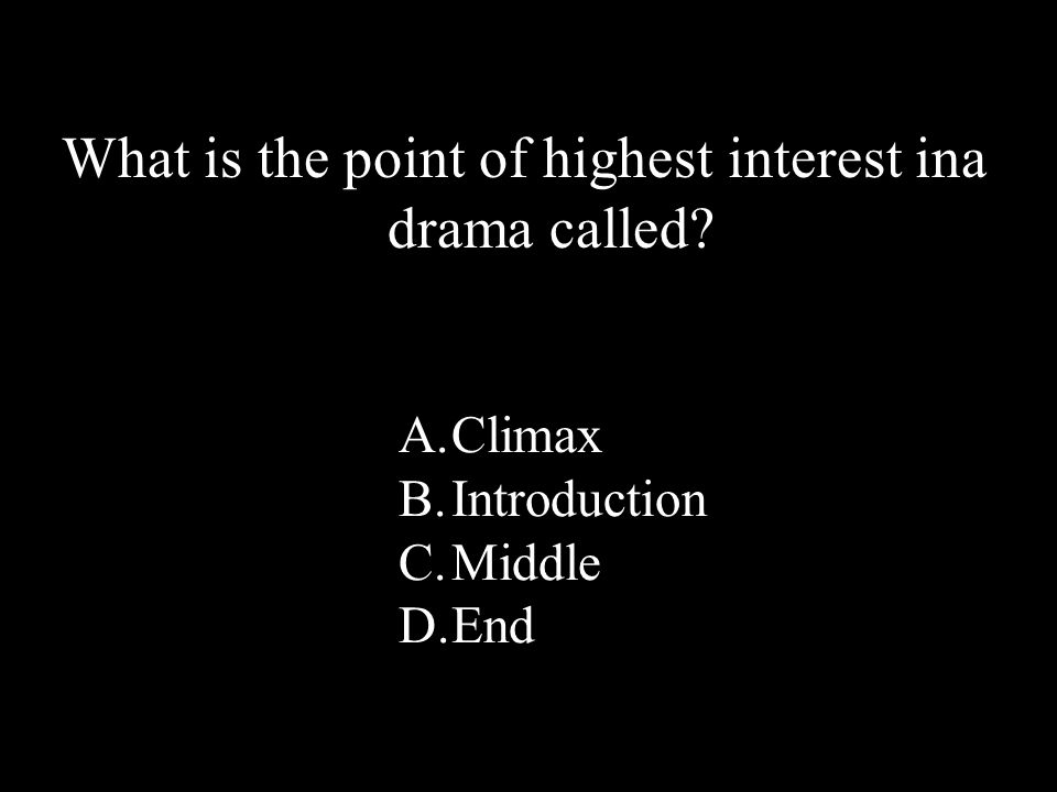 44 What is the point of highest interest ina drama called? A.Climax B.Introduction C.Middle D.End