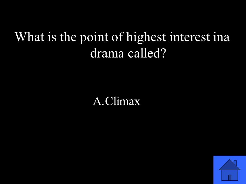 45 What is the point of highest interest ina drama called? A.Climax B.Introduction C.Middle D.End