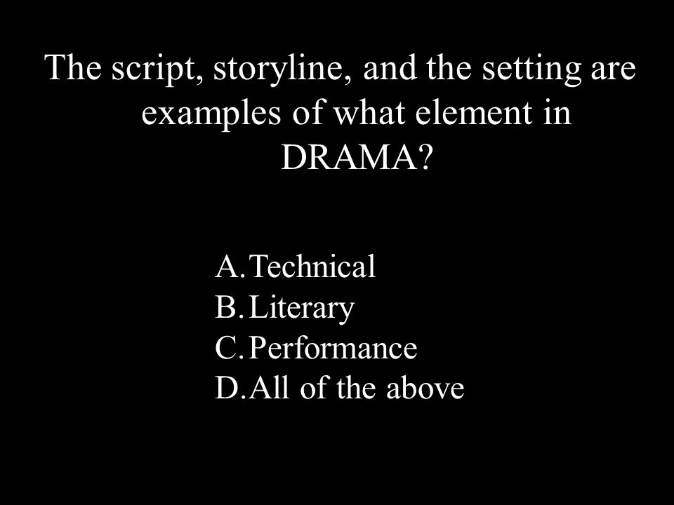 46 The script, storyline, and the setting are examples of what element in DRAMA.