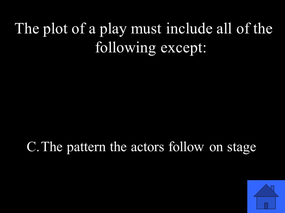 49 The plot of a play must include all of the following except: A.What happens in the play B.The beginning, middle, & end C.The pattern the actors follow on stage D.The sequence of events in the play