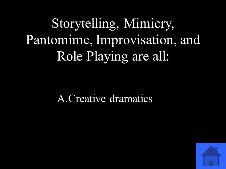 51 Storytelling, Mimicry, Pantomime, Improvisation, and Role Playing are all: A.Creative dramatics B.Dramatic elements C.Technical elements D.Elements of performance