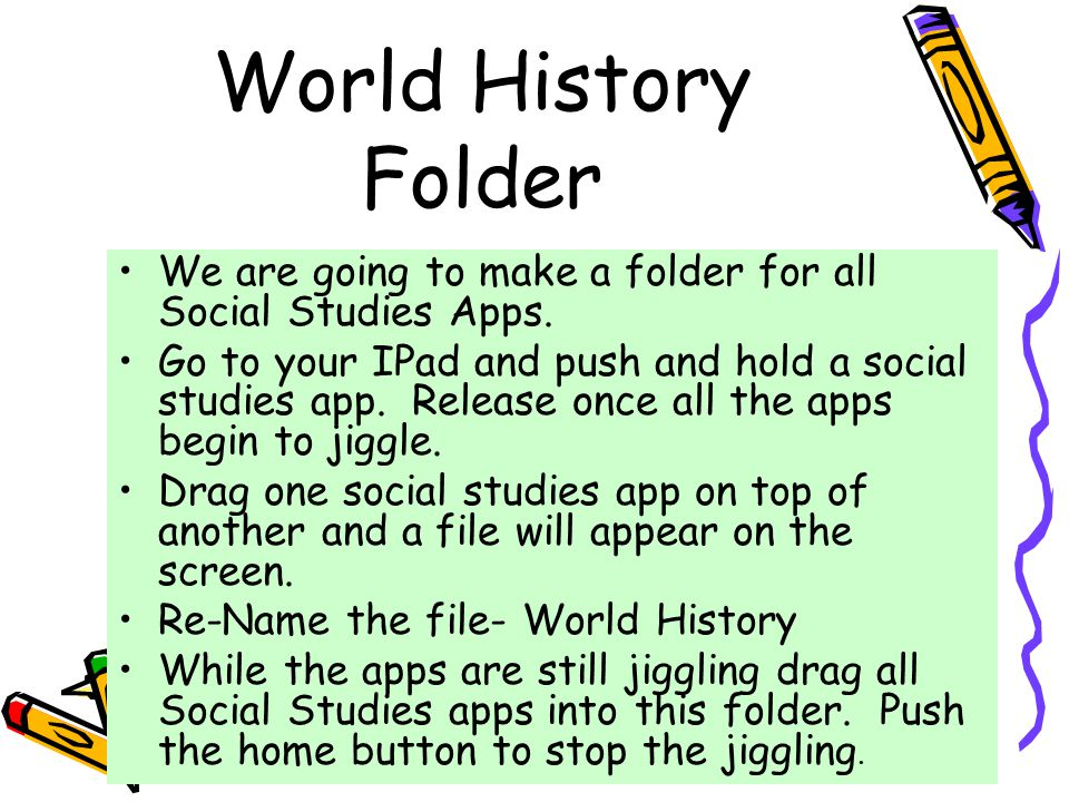 World History Folder We are going to make a folder for all Social Studies Apps. Go to your IPad and push and hold a social studies app. Release once a