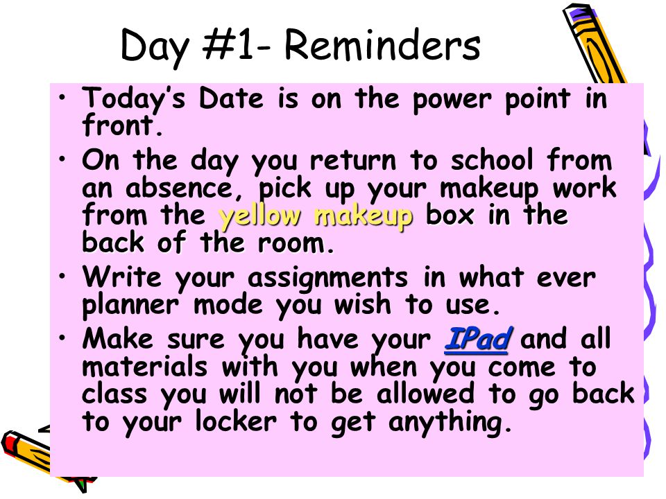 Day #1- Reminders Today's Date is on the power point in front. yellow makeup box in the back of the room.On the day you return to school from an absen