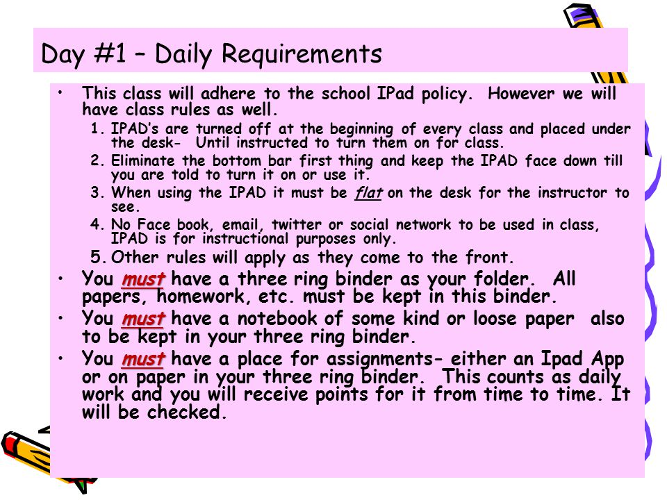 Day #1 – Daily Requirements This class will adhere to the school IPad policy. However we will have class rules as well. 1.IPAD's are turned off at the