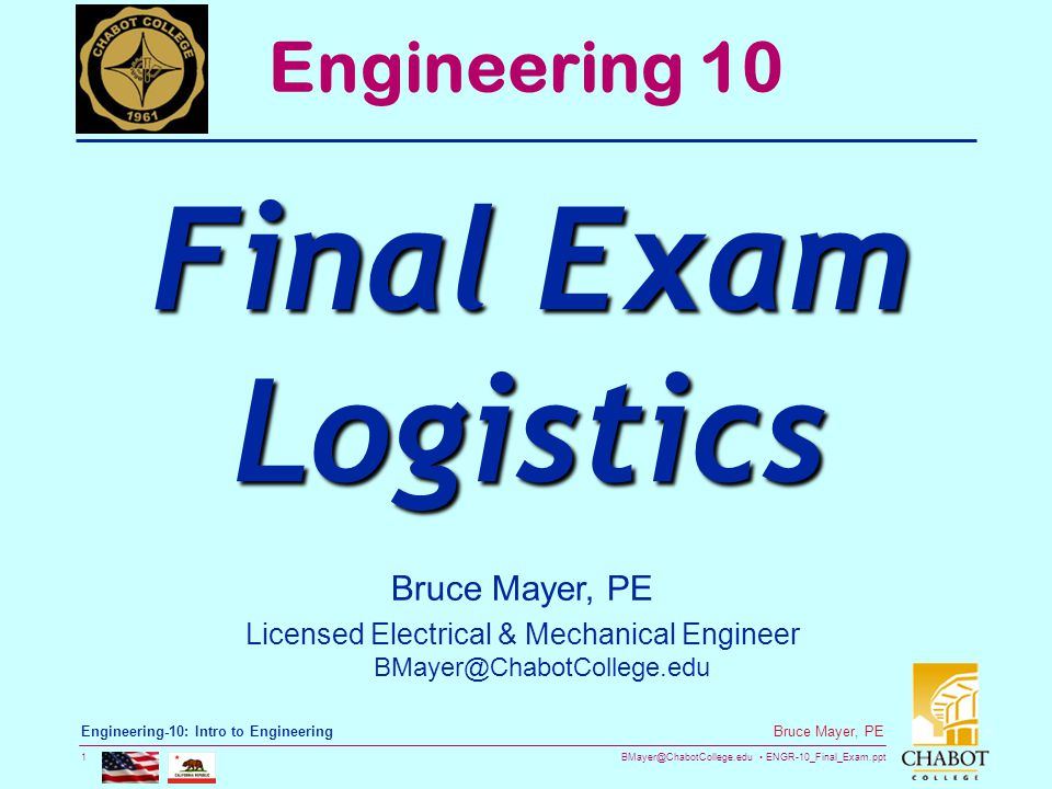 BMayer@ChabotCollege.edu ENGR-10_Final_Exam.ppt 1 Bruce Mayer, PE Engineering-10: Intro to Engineering Bruce Mayer, PE Licensed Electrical & Mechanical Engineer BMayer@ChabotCollege.edu Engineering 10 Final Exam Logistics