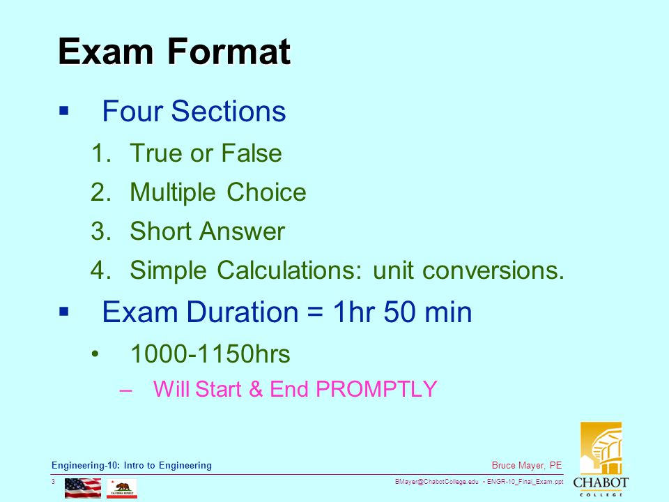 BMayer@ChabotCollege.edu ENGR-10_Final_Exam.ppt 3 Bruce Mayer, PE Engineering-10: Intro to Engineering Exam Format  Four Sections 1.True or False 2.Multiple Choice 3.Short Answer 4.Simple Calculations: unit conversions.