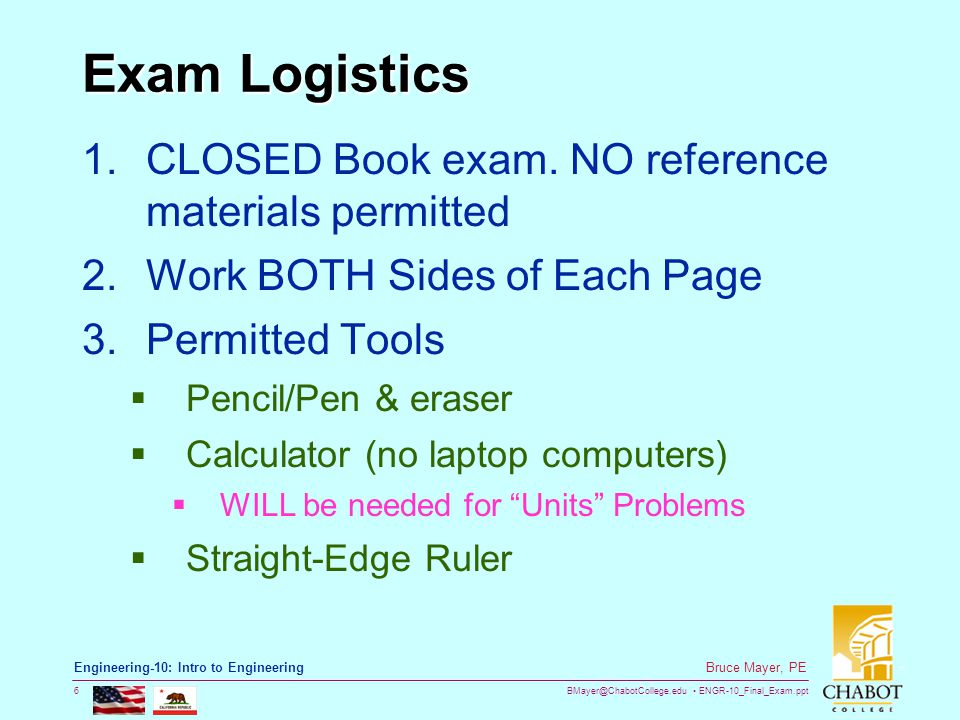 BMayer@ChabotCollege.edu ENGR-10_Final_Exam.ppt 6 Bruce Mayer, PE Engineering-10: Intro to Engineering Exam Logistics 1.CLOSED Book exam.