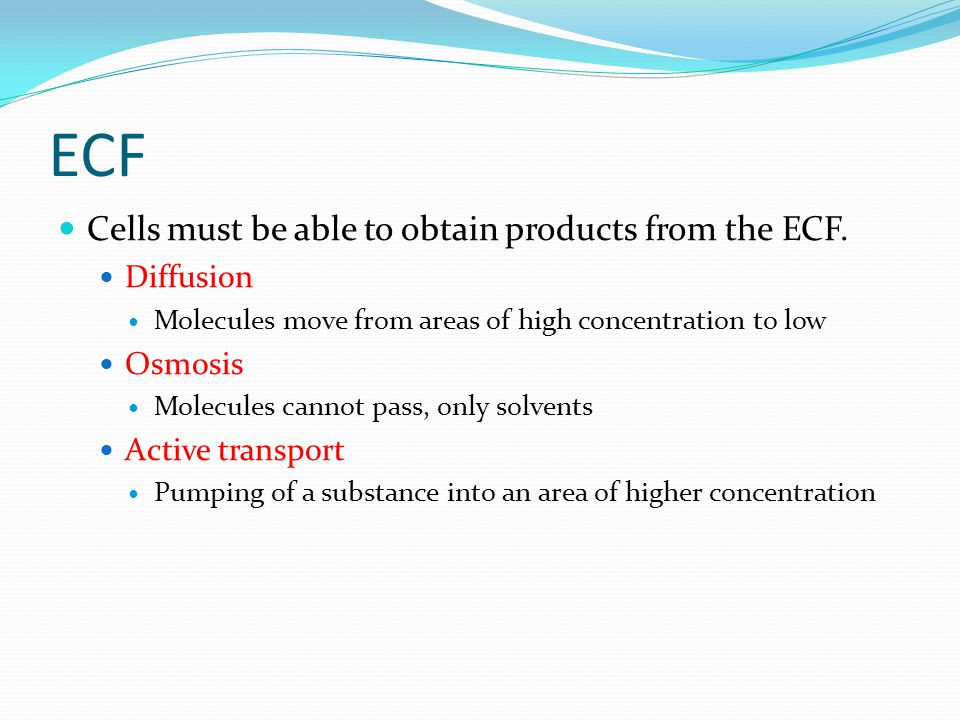 ECF Cells must be able to obtain products from the ECF. Diffusion Molecules move from areas of high concentration to low Osmosis Molecules cannot pass