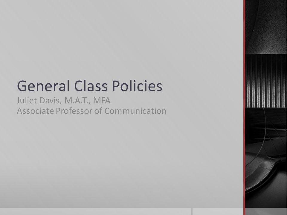General Class Policies Juliet Davis, M.A.T., MFA Associate Professor of Communication