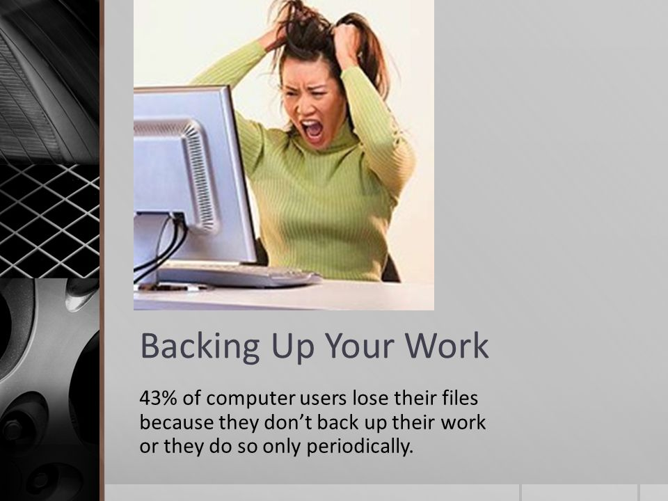 Backing Up Your Work 43% of computer users lose their files because they don't back up their work or they do so only periodically.
