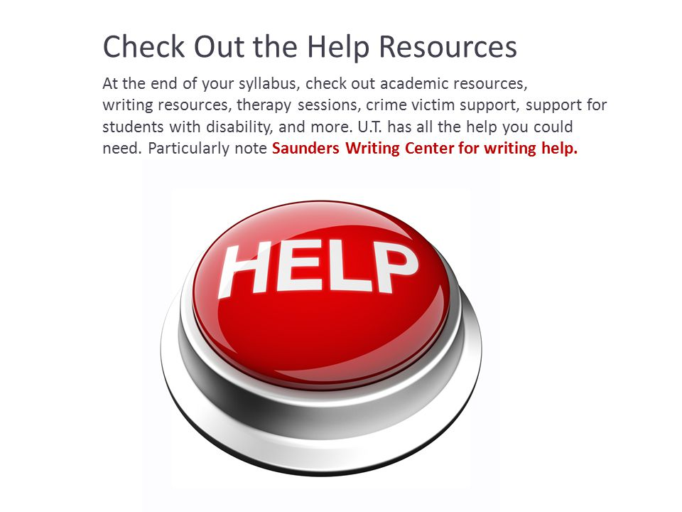 Check Out the Help Resources At the end of your syllabus, check out academic resources, writing resources, therapy sessions, crime victim support, support for students with disability, and more.