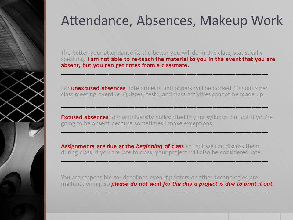 Attendance, Absences, Makeup Work The better your attendance is, the better you will do in this class, statistically speaking.