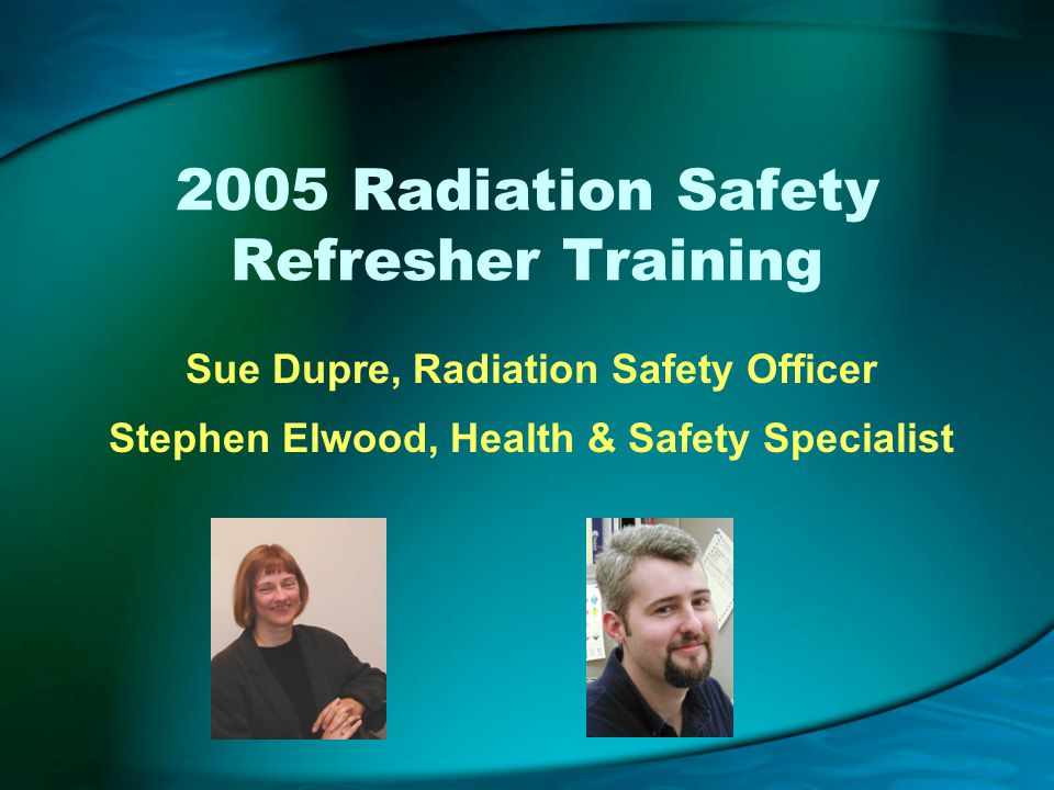 2005 Radiation Safety Refresher Training Sue Dupre, Radiation Safety Officer Stephen Elwood, Health & Safety Specialist