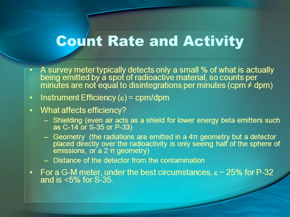 Count Rate and Activity A survey meter typically detects only a small % of what is actually being emitted by a spot of radioactive material, so counts per minutes are not equal to disintegrations per minutes (cpm ≠ dpm) Instrument Efficiency (  ) = cpm/dpm What affects efficiency.