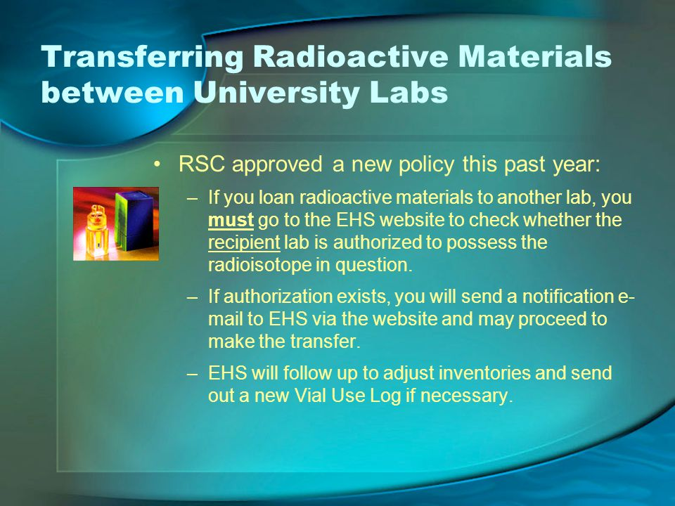 Transferring Radioactive Materials between University Labs RSC approved a new policy this past year: –If you loan radioactive materials to another lab, you must go to the EHS website to check whether the recipient lab is authorized to possess the radioisotope in question.