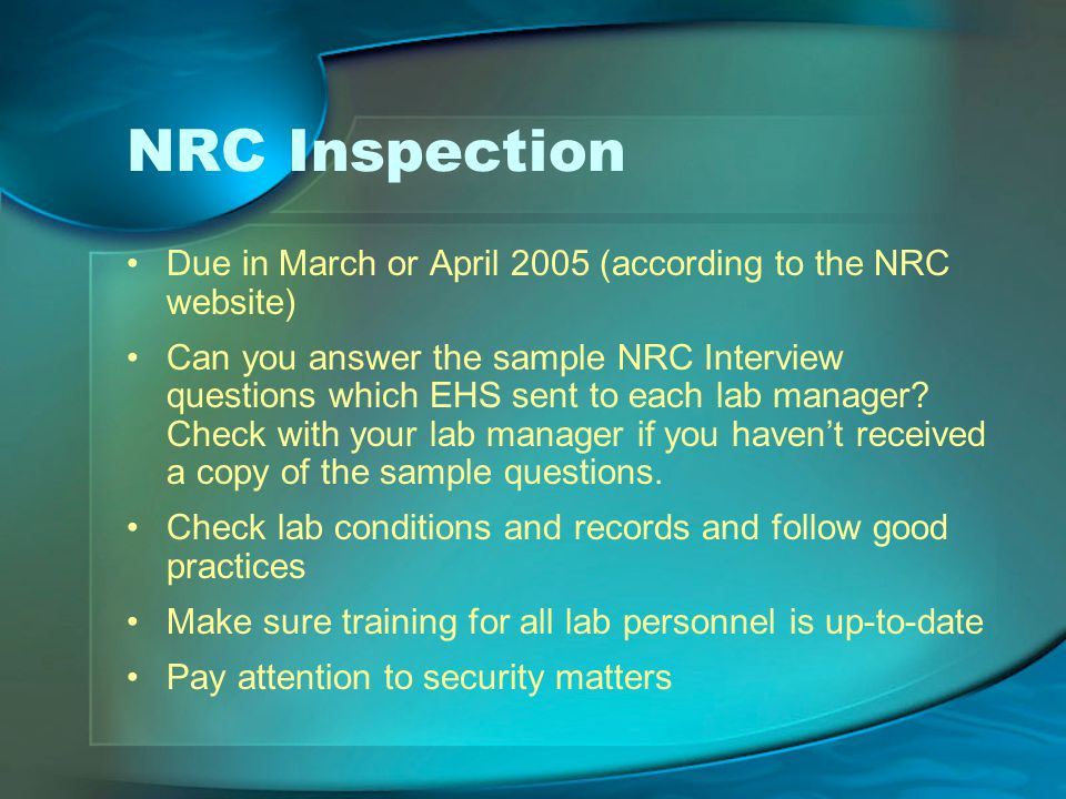 NRC Inspection Due in March or April 2005 (according to the NRC website) Can you answer the sample NRC Interview questions which EHS sent to each lab manager.