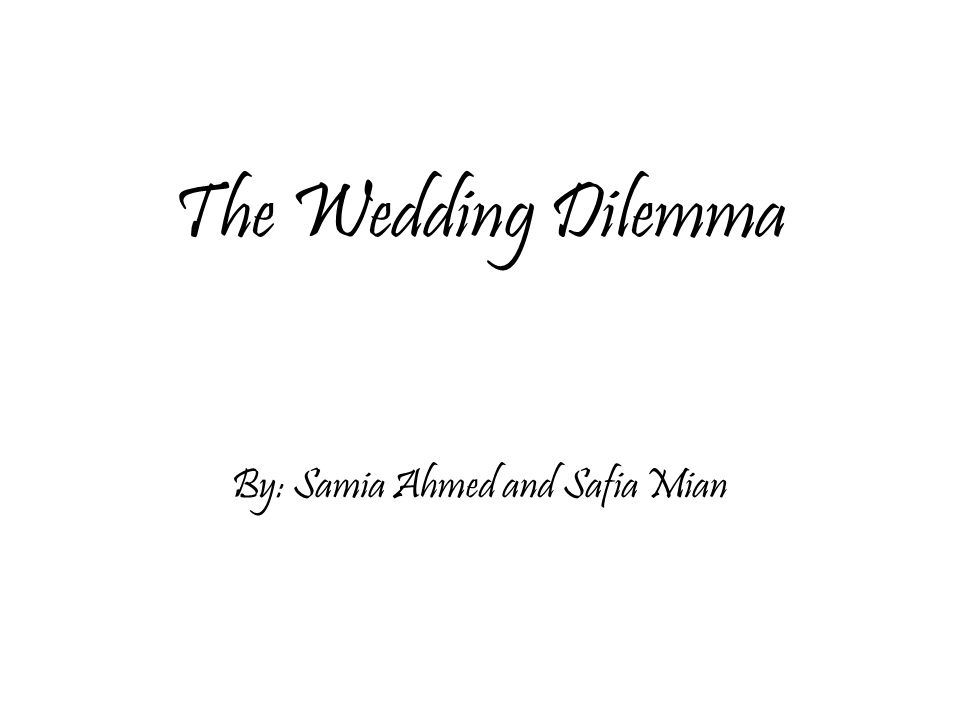 The Wedding Dilemma By: Samia Ahmed and Safia Mian