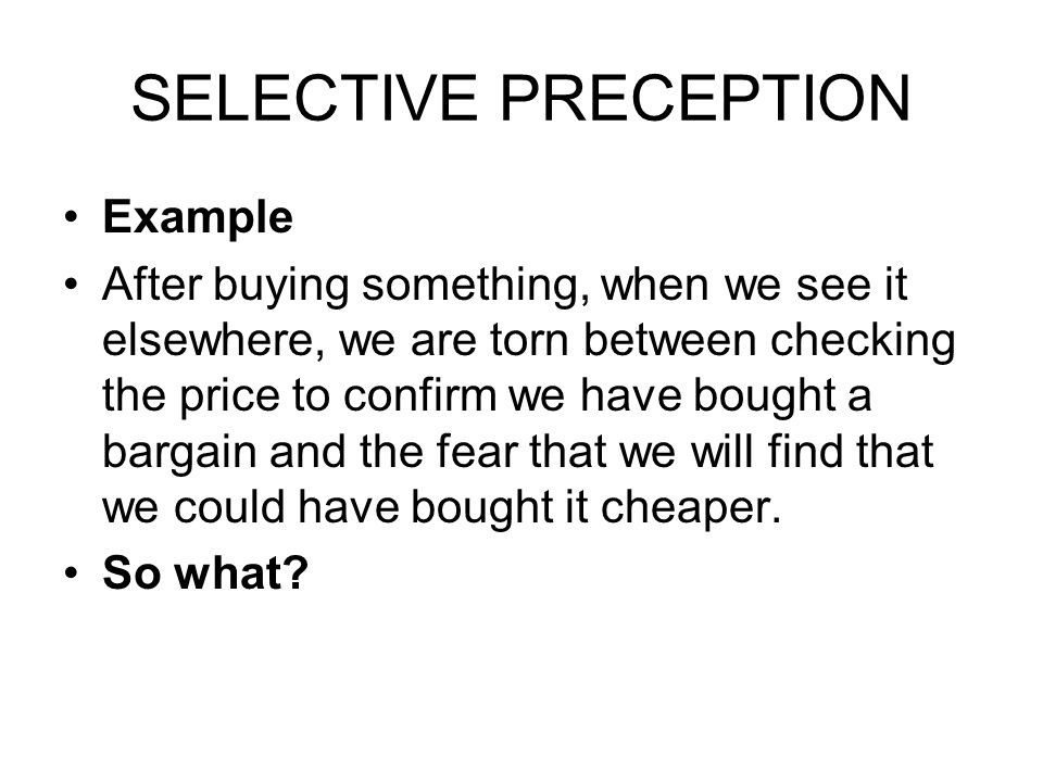 SELECTIVE PRECEPTION Example After buying something, when we see it elsewhere, we are torn between checking the price to confirm we have bought a bargain and the fear that we will find that we could have bought it cheaper.