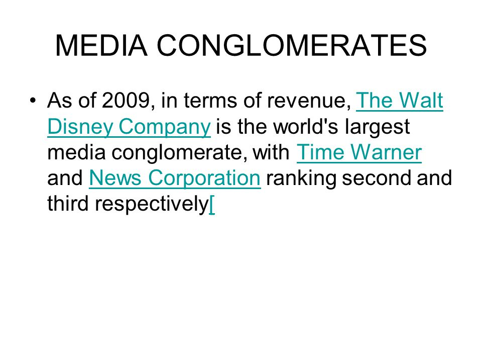MEDIA CONGLOMERATES As of 2009, in terms of revenue, The Walt Disney Company is the world s largest media conglomerate, with Time Warner and News Corporation ranking second and third respectively[The Walt Disney CompanyTime WarnerNews Corporation[