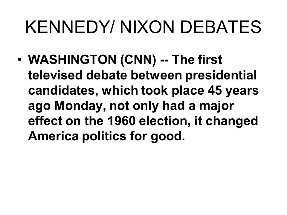 KENNEDY/ NIXON DEBATES WASHINGTON (CNN) -- The first televised debate between presidential candidates, which took place 45 years ago Monday, not only had a major effect on the 1960 election, it changed America politics for good.