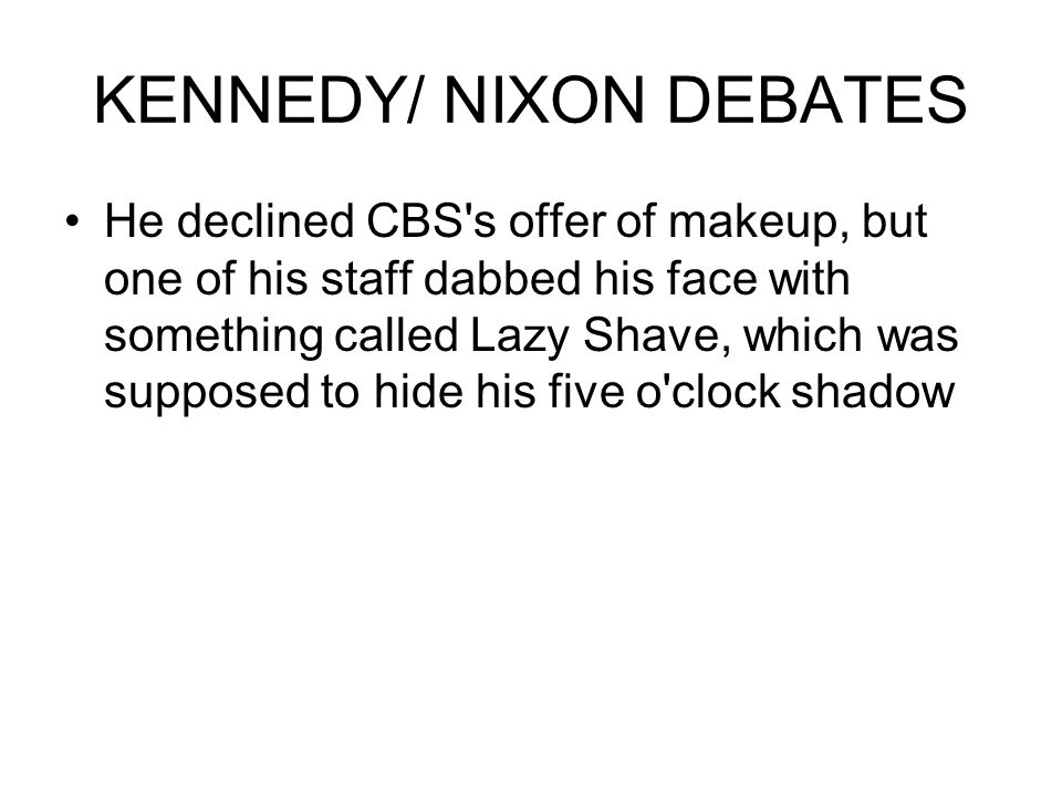KENNEDY/ NIXON DEBATES He declined CBS s offer of makeup, but one of his staff dabbed his face with something called Lazy Shave, which was supposed to hide his five o clock shadow