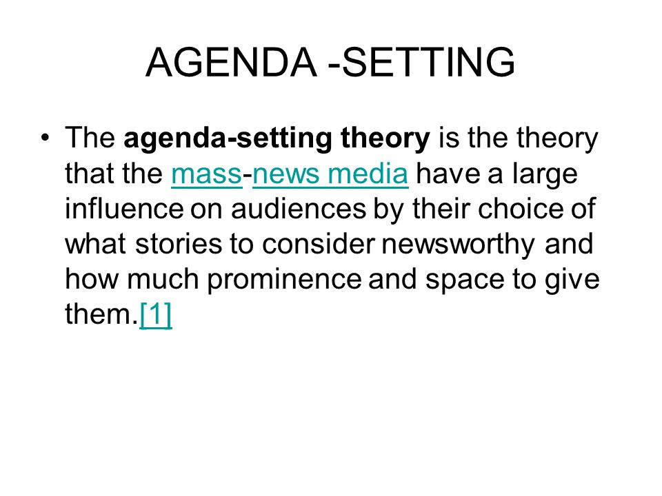 AGENDA -SETTING The agenda-setting theory is the theory that the mass-news media have a large influence on audiences by their choice of what stories to consider newsworthy and how much prominence and space to give them.[1]massnews media[1]