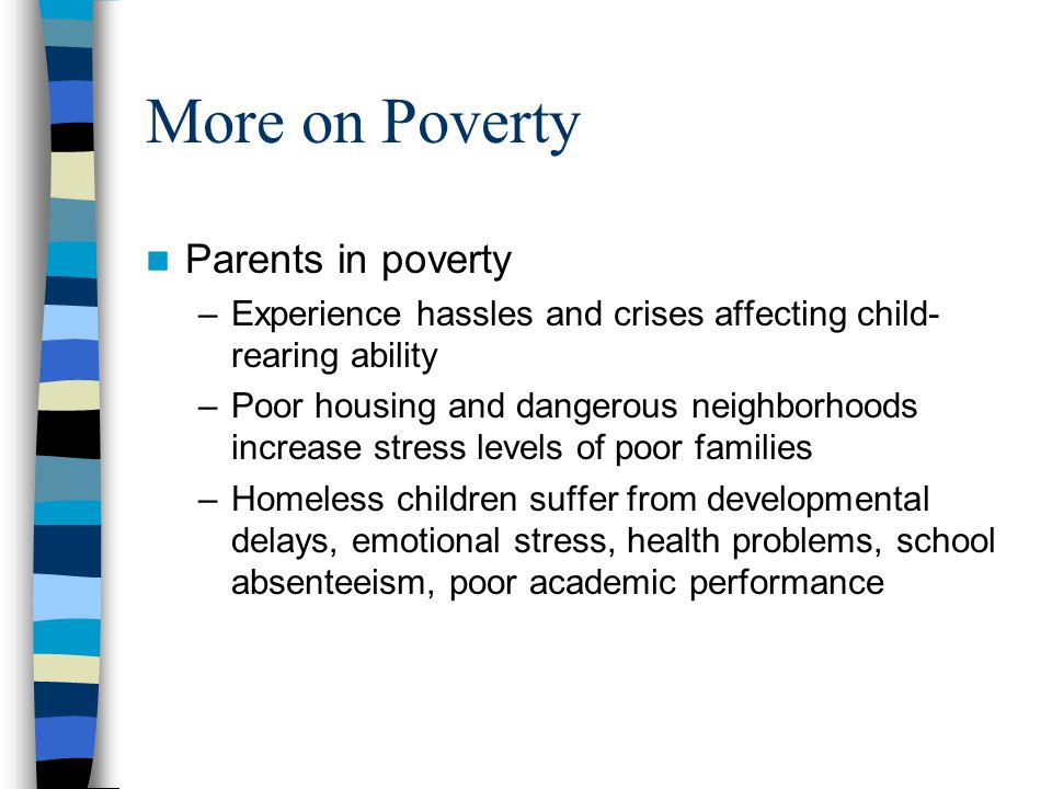More on Poverty Parents in poverty –Experience hassles and crises affecting child- rearing ability –Poor housing and dangerous neighborhoods increase stress levels of poor families –Homeless children suffer from developmental delays, emotional stress, health problems, school absenteeism, poor academic performance