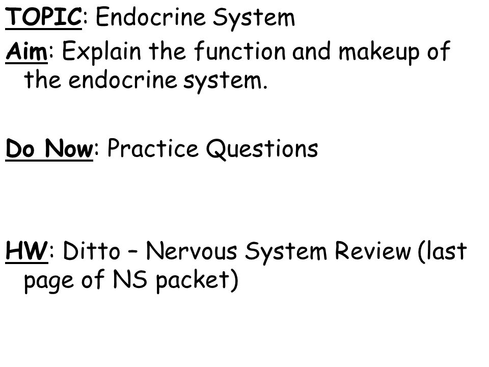 TOPIC: Endocrine System Aim: Explain the function and makeup of the endocrine system.