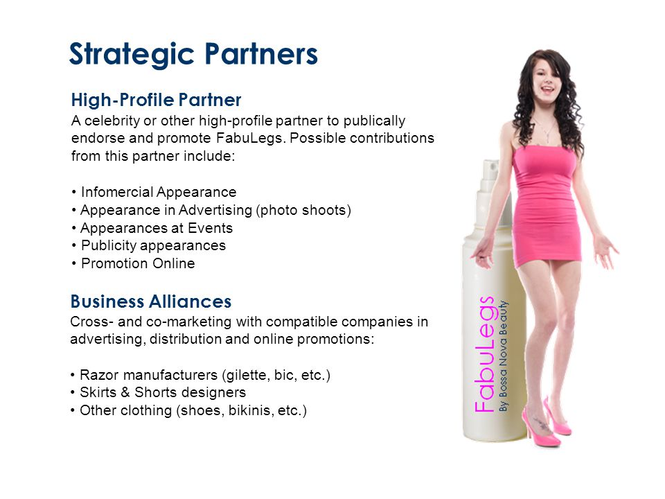 Strategic Partners High-Profile Partner A celebrity or other high-profile partner to publically endorse and promote FabuLegs. Possible contributions f