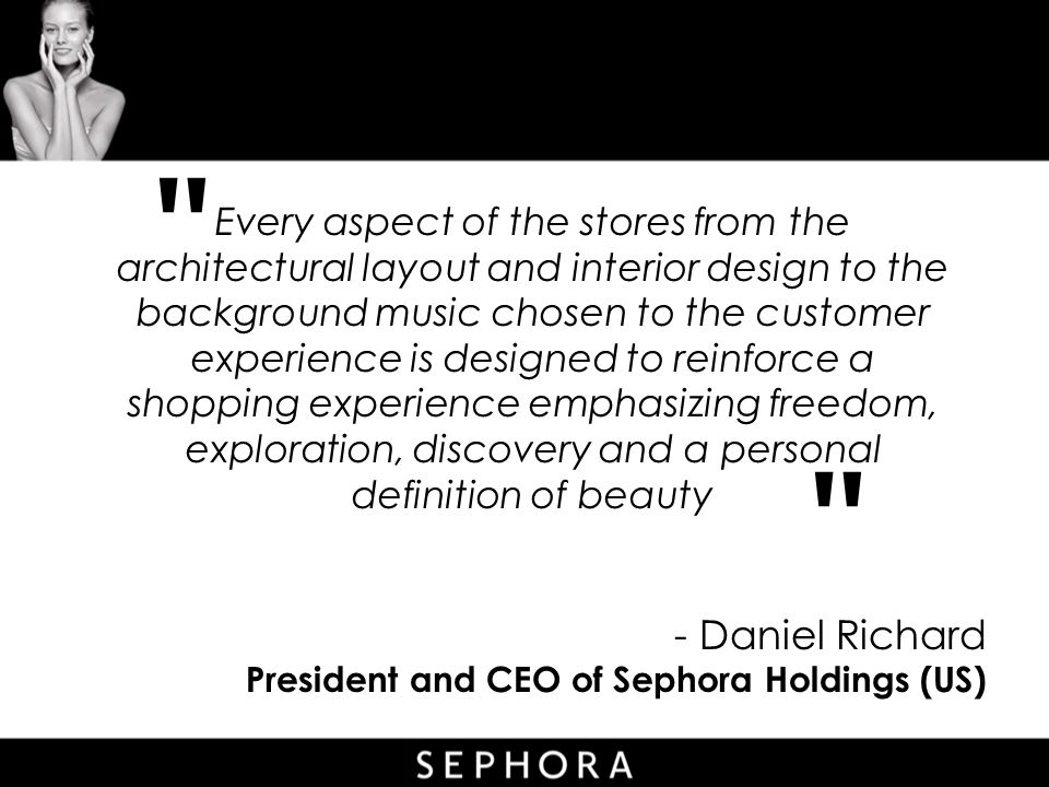 - Daniel Richard President and CEO of Sephora Holdings (US) Every aspect of the stores from the architectural layout and interior design to the background music chosen to the customer experience is designed to reinforce a shopping experience emphasizing freedom, exploration, discovery and a personal definition of beauty