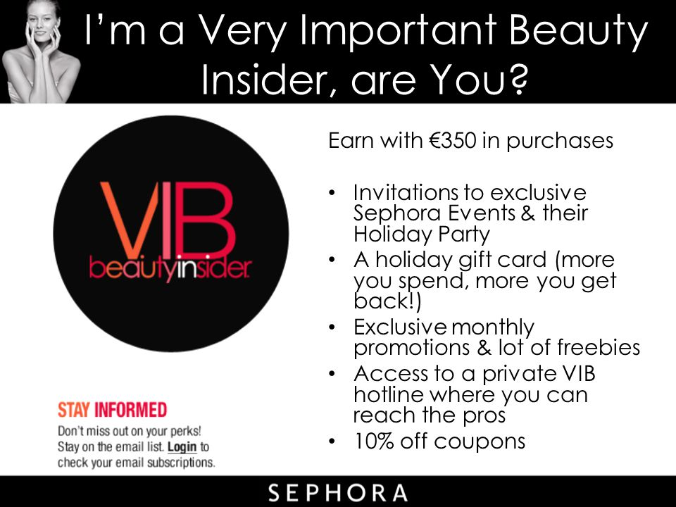 I'm a Very Important Beauty Insider, are You? Earn with €350 in purchases Invitations to exclusive Sephora Events & their Holiday Party A holiday gift