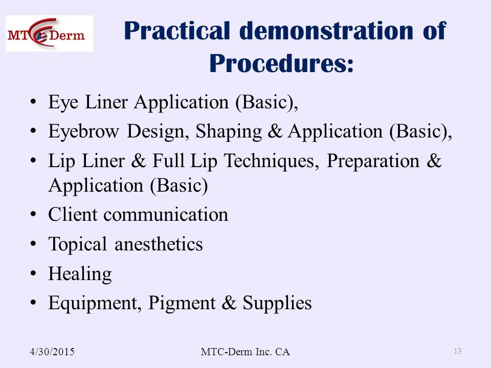 Practical demonstration of Procedures: Eye Liner Application (Basic), Eyebrow Design, Shaping & Application (Basic), Lip Liner & Full Lip Techniques, Preparation & Application (Basic) Client communication Topical anesthetics Healing Equipment, Pigment & Supplies 4/30/2015MTC-Derm Inc.