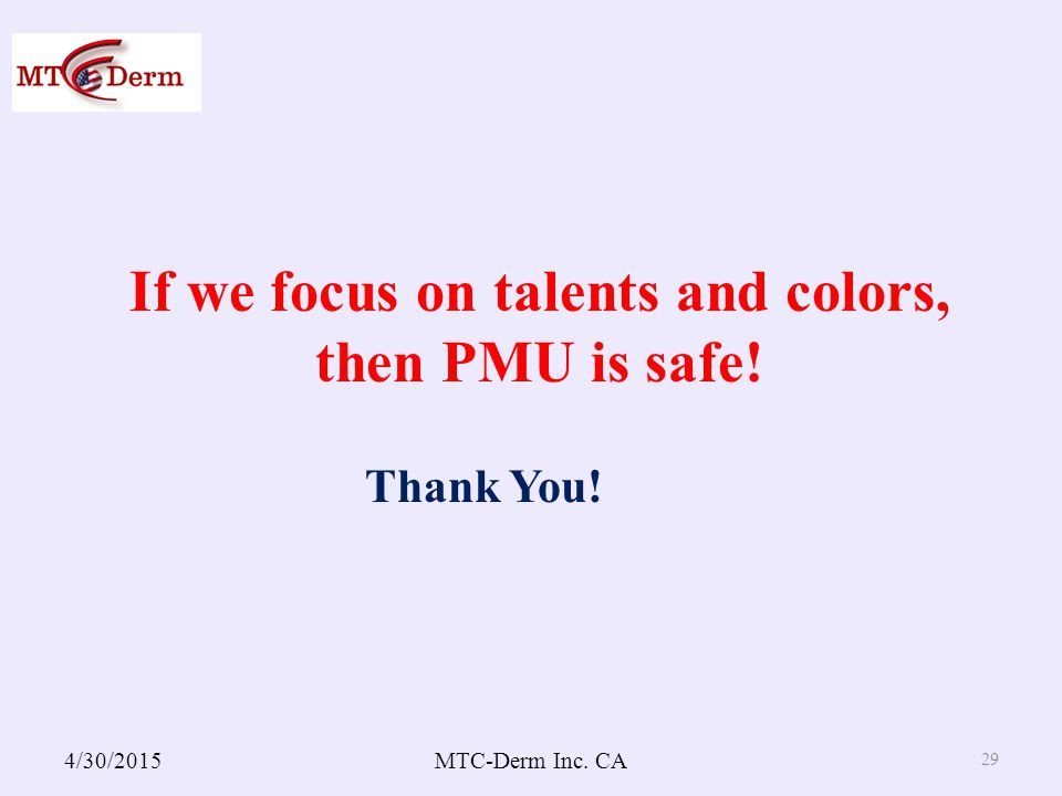 4/30/2015MTC-Derm Inc. CA 29 If we focus on talents and colors, then PMU is safe! Thank You!