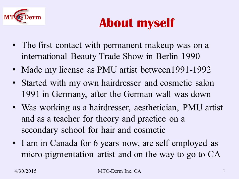 About myself The first contact with permanent makeup was on a international Beauty Trade Show in Berlin 1990 Made my license as PMU artist between1991-1992 Started with my own hairdresser and cosmetic salon 1991 in Germany, after the German wall was down Was working as a hairdresser, aesthetician, PMU artist and as a teacher for theory and practice on a secondary school for hair and cosmetic I am in Canada for 6 years now, are self employed as micro-pigmentation artist and on the way to go to CA 4/30/2015MTC-Derm Inc.
