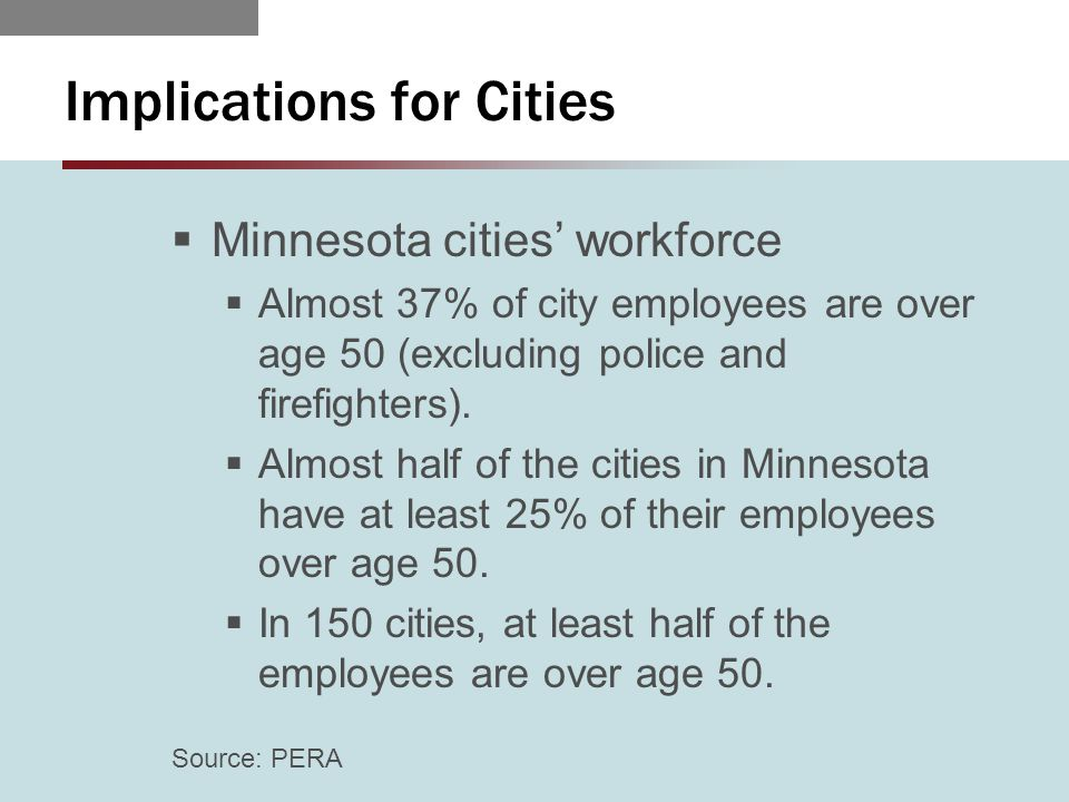 Implications for Cities  Minnesota cities' workforce  Almost 37% of city employees are over age 50 (excluding police and firefighters).