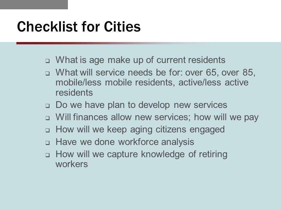 Checklist for Cities  What is age make up of current residents  What will service needs be for: over 65, over 85, mobile/less mobile residents, active/less active residents  Do we have plan to develop new services  Will finances allow new services; how will we pay  How will we keep aging citizens engaged  Have we done workforce analysis  How will we capture knowledge of retiring workers